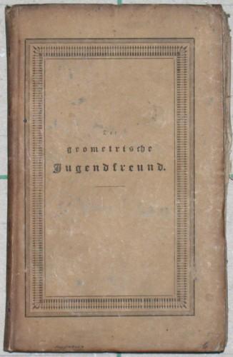 Der geometrische Jugendfreund oder populäre Darstellung der Grundlehren der Geometrie und Trigonometrie für Anfänger.